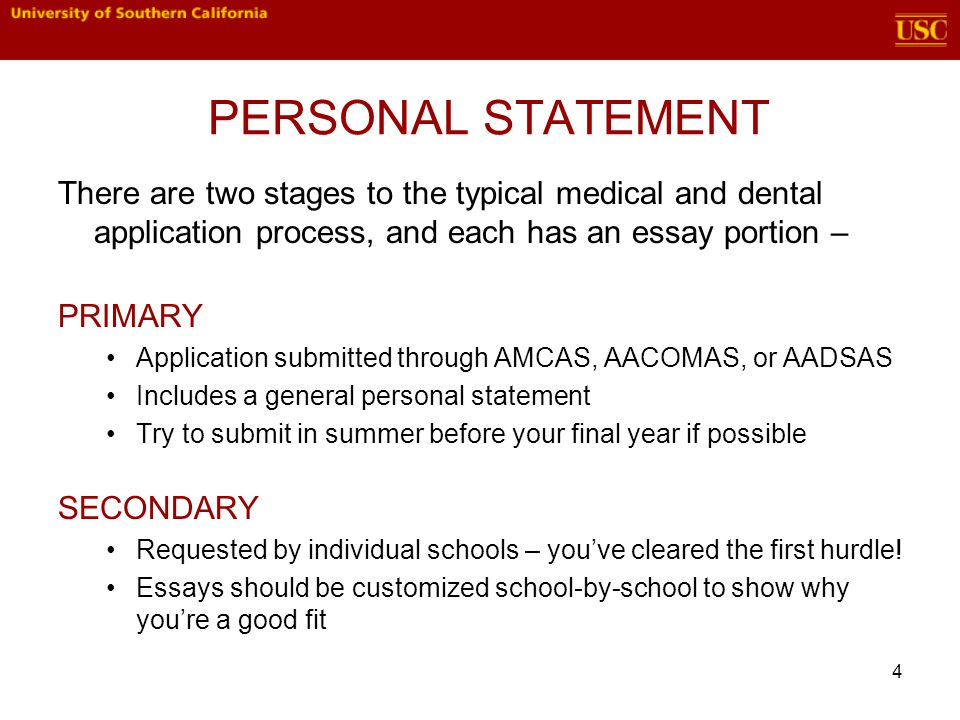 There are two stages to the typical medical and dental application process, and each has an essay portion – PRIMARY Application submitted through AMCAS, AACOMAS, or AADSAS Includes a general personal statement Try to submit in summer before your final year if possible SECONDARY Requested by individual schools – you've cleared the first hurdle.