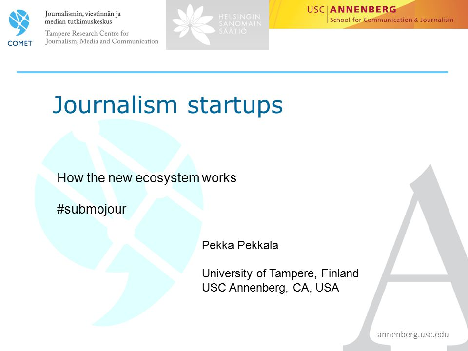 annenberg.usc.edu Journalism startups How the new ecosystem works #submojour Pekka Pekkala University of Tampere, Finland USC Annenberg, CA, USA