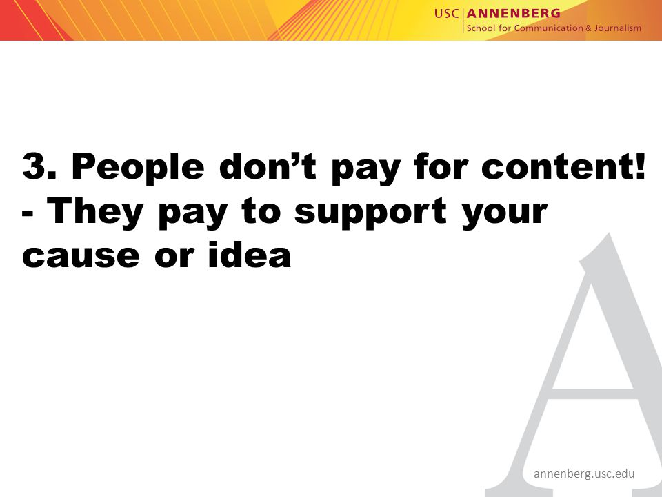 annenberg.usc.edu 3. People don't pay for content! - They pay to support your cause or idea