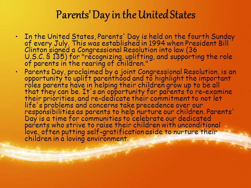Parents Day in the United States In the United States, Parents Day is held on the fourth Sunday of every July.