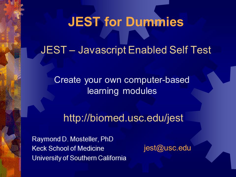 JEST for Dummies JEST – Javascript Enabled Self Test Raymond D. Mosteller, PhD Keck School of Medicine University of Southern California Create your o