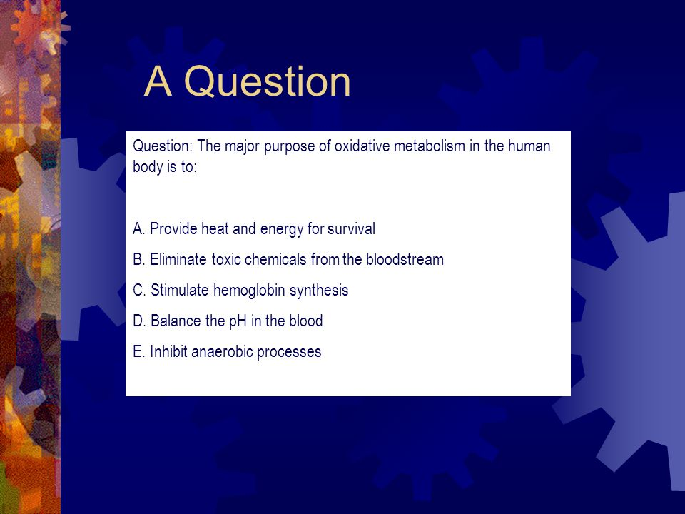 A Question Question: The major purpose of oxidative metabolism in the human body is to: A.