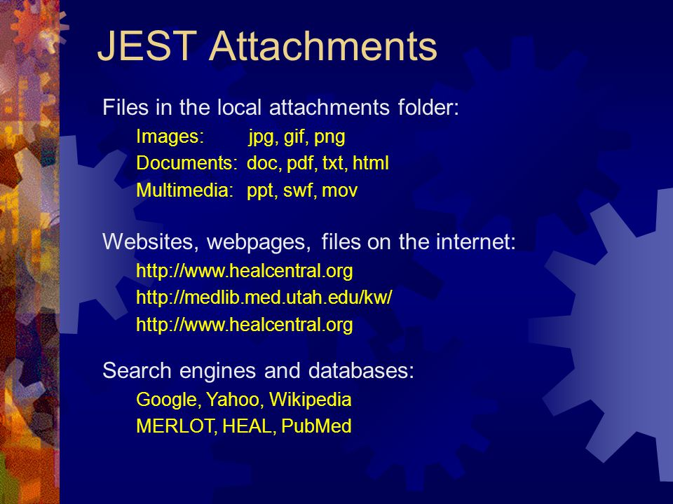 JEST Attachments Files in the local attachments folder: Images: jpg, gif, png Documents: doc, pdf, txt, html Multimedia: ppt, swf, mov Websites, webpages, files on the internet: http://www.healcentral.org http://medlib.med.utah.edu/kw/ http://www.healcentral.org Search engines and databases: Google, Yahoo, Wikipedia MERLOT, HEAL, PubMed