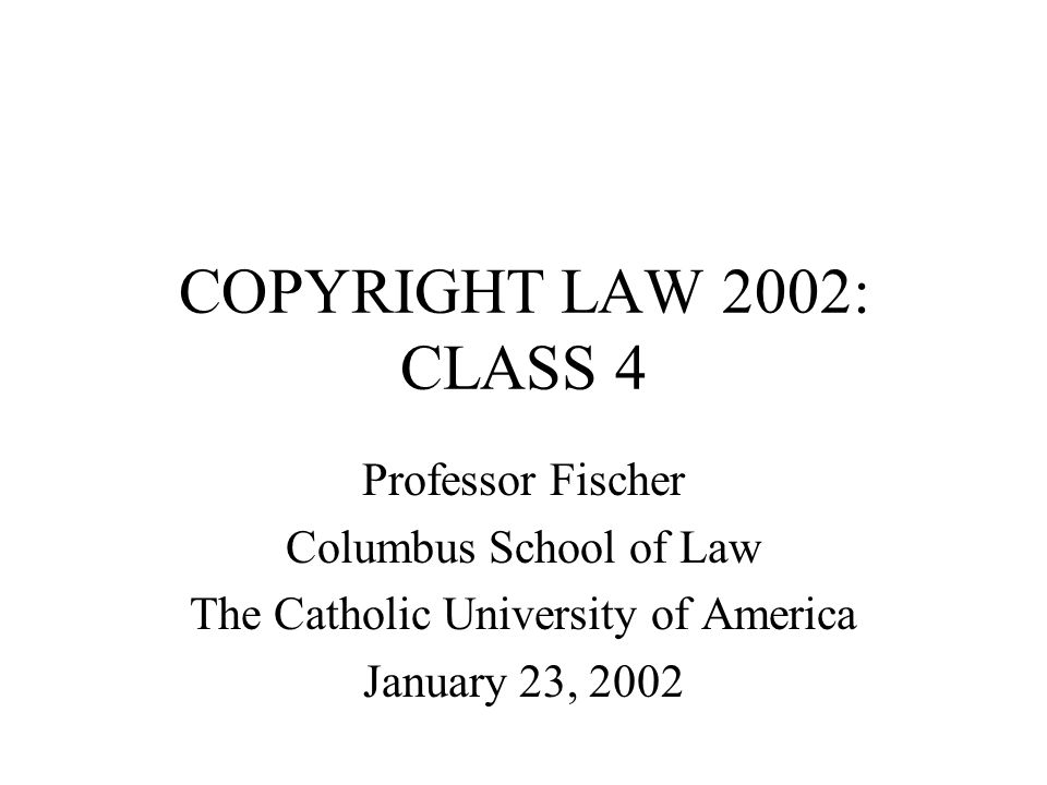 COPYRIGHT LAW 2002: CLASS 4 Professor Fischer Columbus School of Law The Catholic University of America January 23, 2002