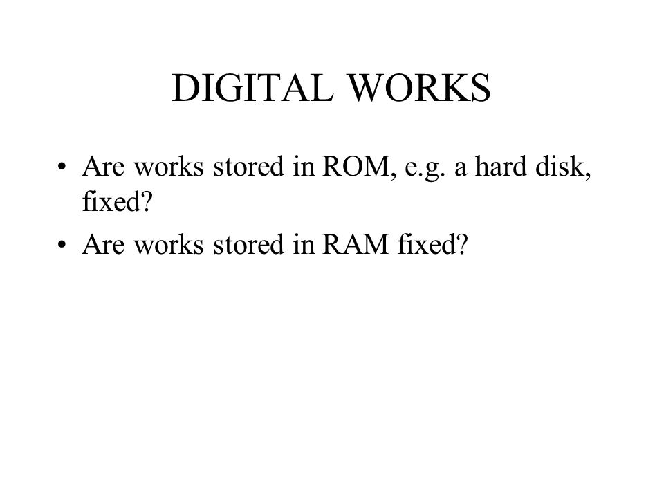 DIGITAL WORKS Are works stored in ROM, e.g. a hard disk, fixed Are works stored in RAM fixed