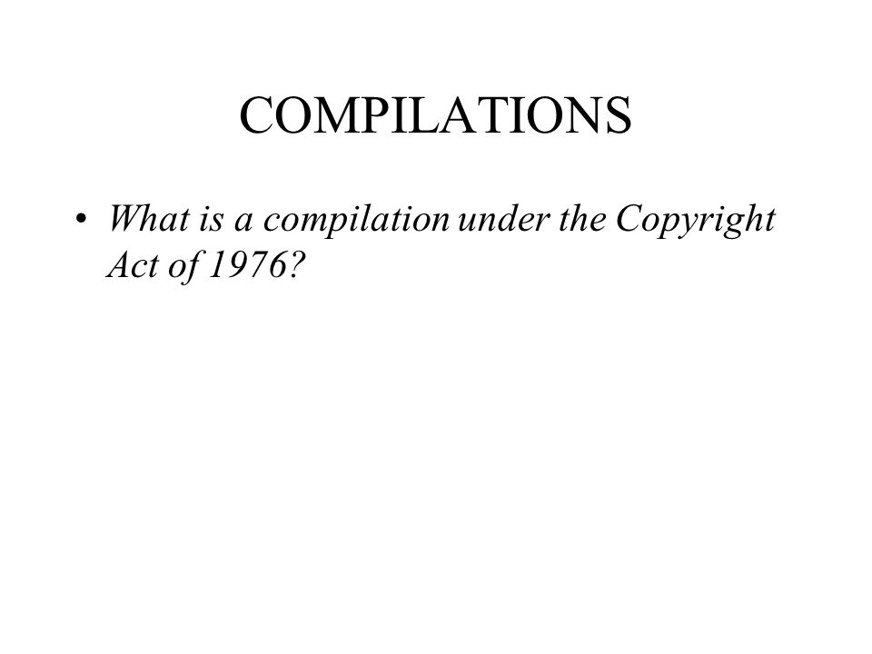 COMPILATIONS What is a compilation under the Copyright Act of 1976