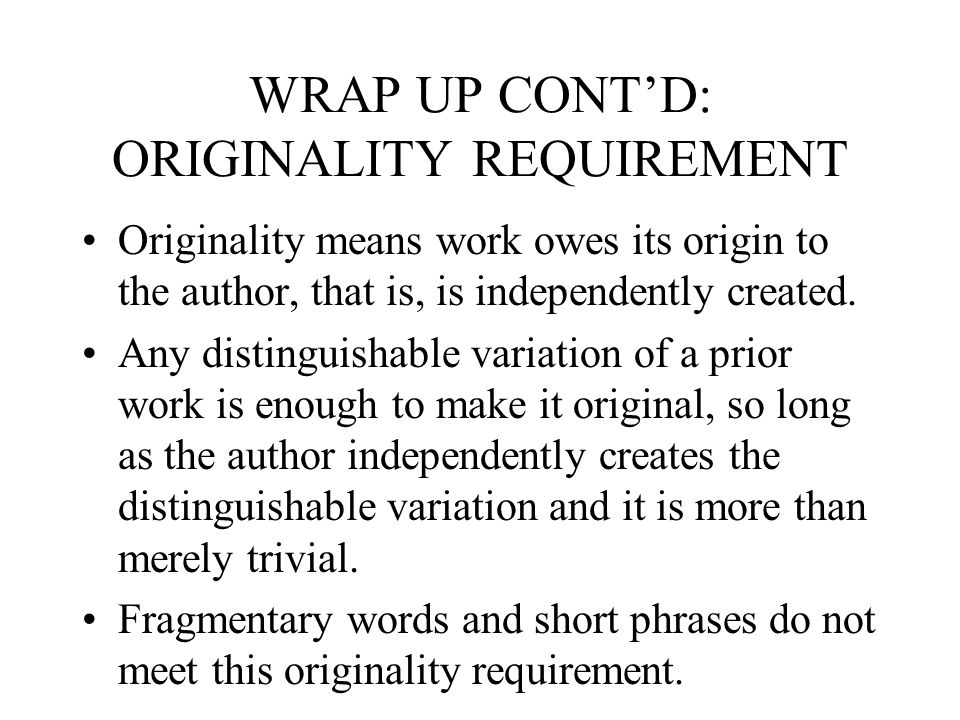 WRAP UP CONT'D: ORIGINALITY REQUIREMENT Originality means work owes its origin to the author, that is, is independently created.