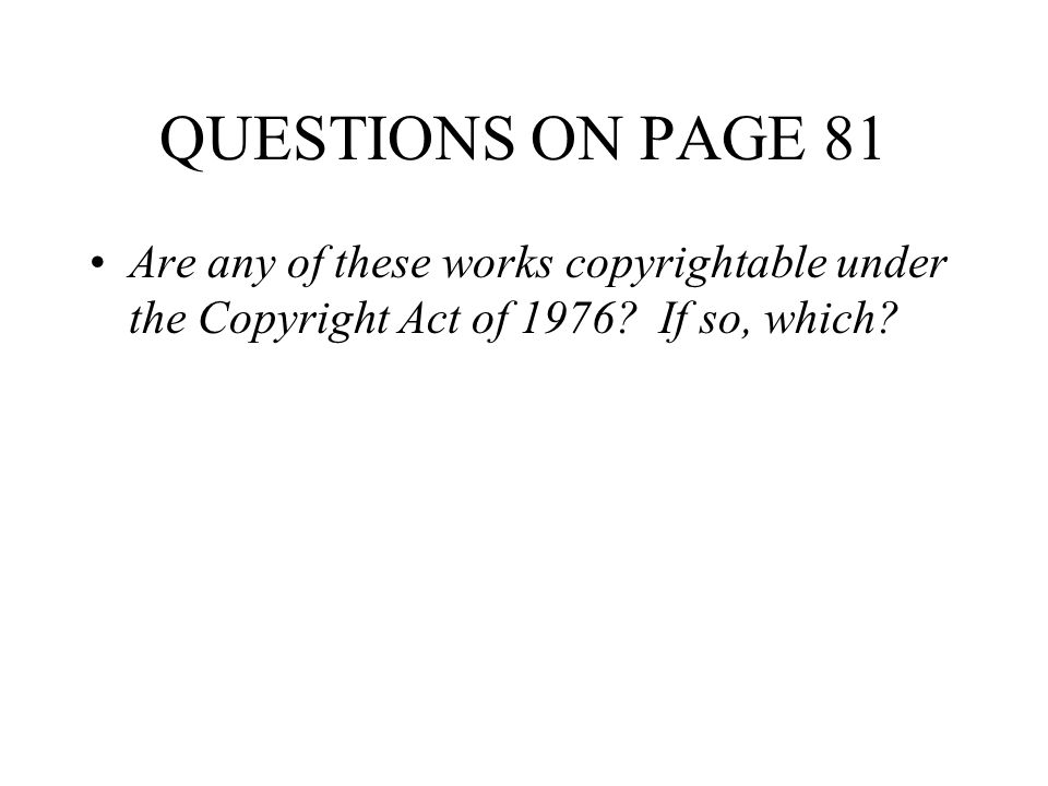 QUESTIONS ON PAGE 81 Are any of these works copyrightable under the Copyright Act of 1976.