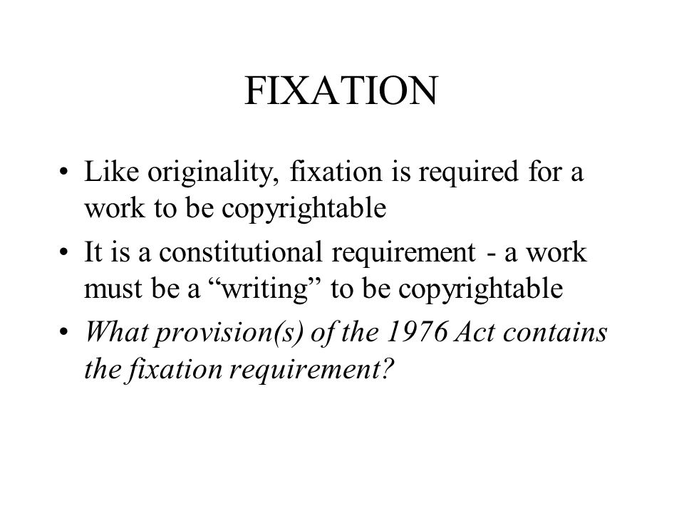 FIXATION Like originality, fixation is required for a work to be copyrightable It is a constitutional requirement - a work must be a writing to be copyrightable What provision(s) of the 1976 Act contains the fixation requirement