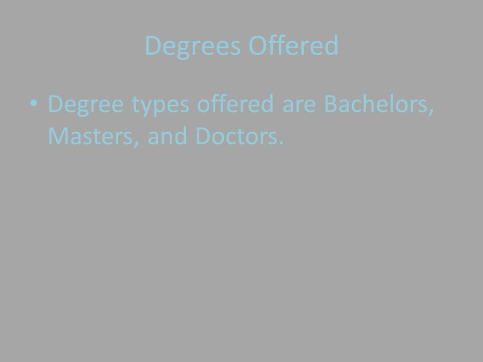 Degrees Offered Degree types offered are Bachelors, Masters, and Doctors.