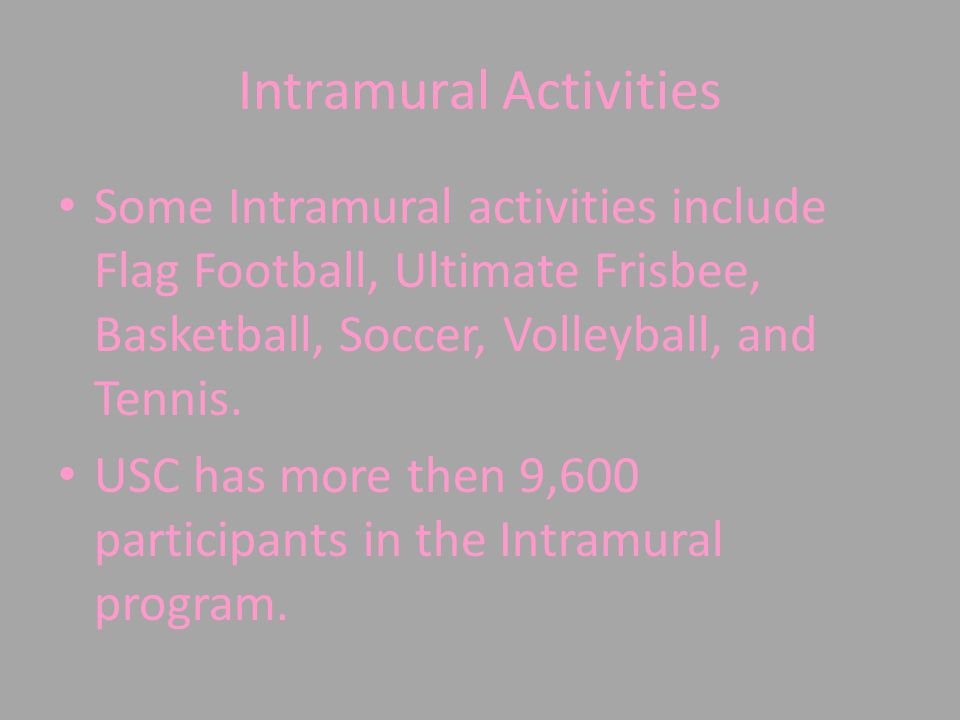Intramural Activities Some Intramural activities include Flag Football, Ultimate Frisbee, Basketball, Soccer, Volleyball, and Tennis.