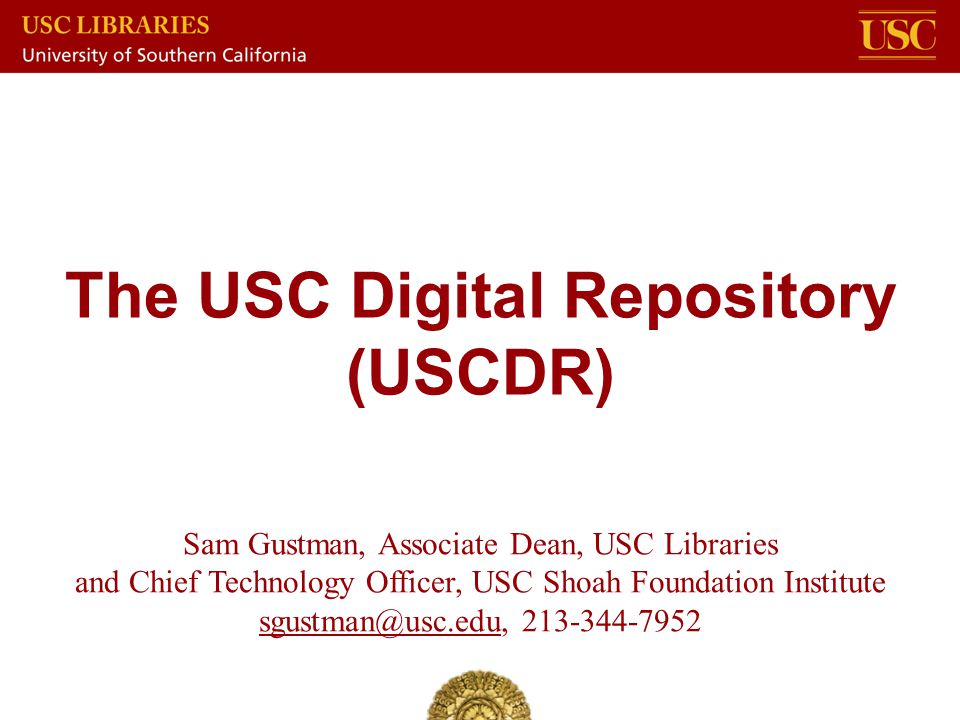 The USC Digital Repository (USCDR) Sam Gustman, Associate Dean, USC Libraries and Chief Technology Officer, USC Shoah Foundation Institute sgustman@us