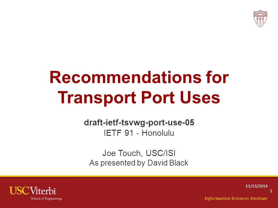 Information Sciences Institute Recommendations for Transport Port Uses draft-ietf-tsvwg-port-use-05 IETF 91 - Honolulu Joe Touch, USC/ISI As presented by David Black 1 11/13/2014
