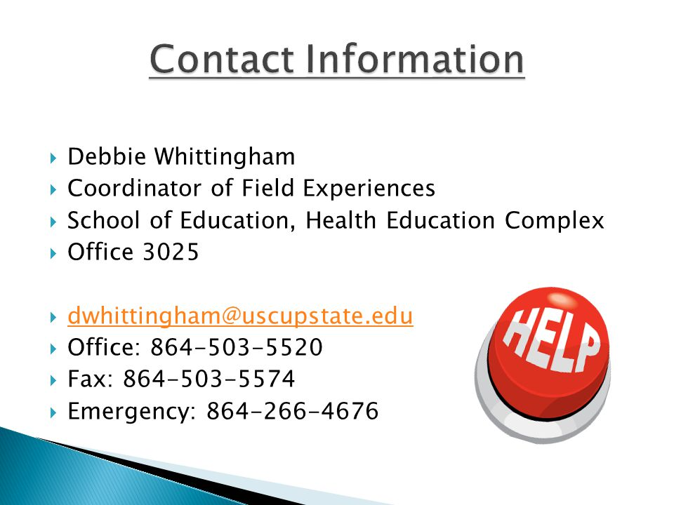  Debbie Whittingham  Coordinator of Field Experiences  School of Education, Health Education Complex  Office 3025  dwhittingham@uscupstate.edu dwhittingham@uscupstate.edu  Office: 864-503-5520  Fax: 864-503-5574  Emergency: 864-266-4676