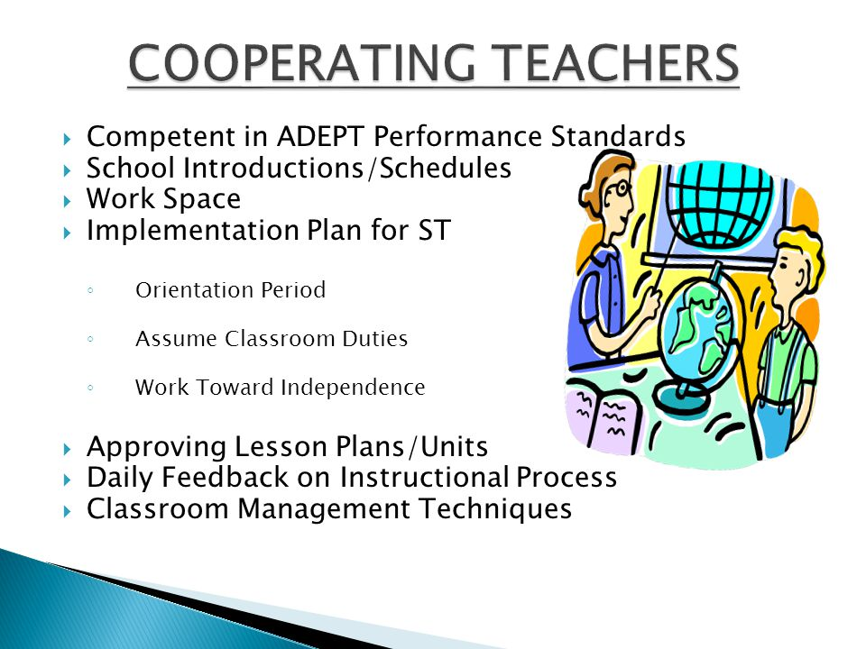  Competent in ADEPT Performance Standards  School Introductions/Schedules  Work Space  Implementation Plan for ST ◦ Orientation Period ◦ Assume Classroom Duties ◦ Work Toward Independence  Approving Lesson Plans/Units  Daily Feedback on Instructional Process  Classroom Management Techniques