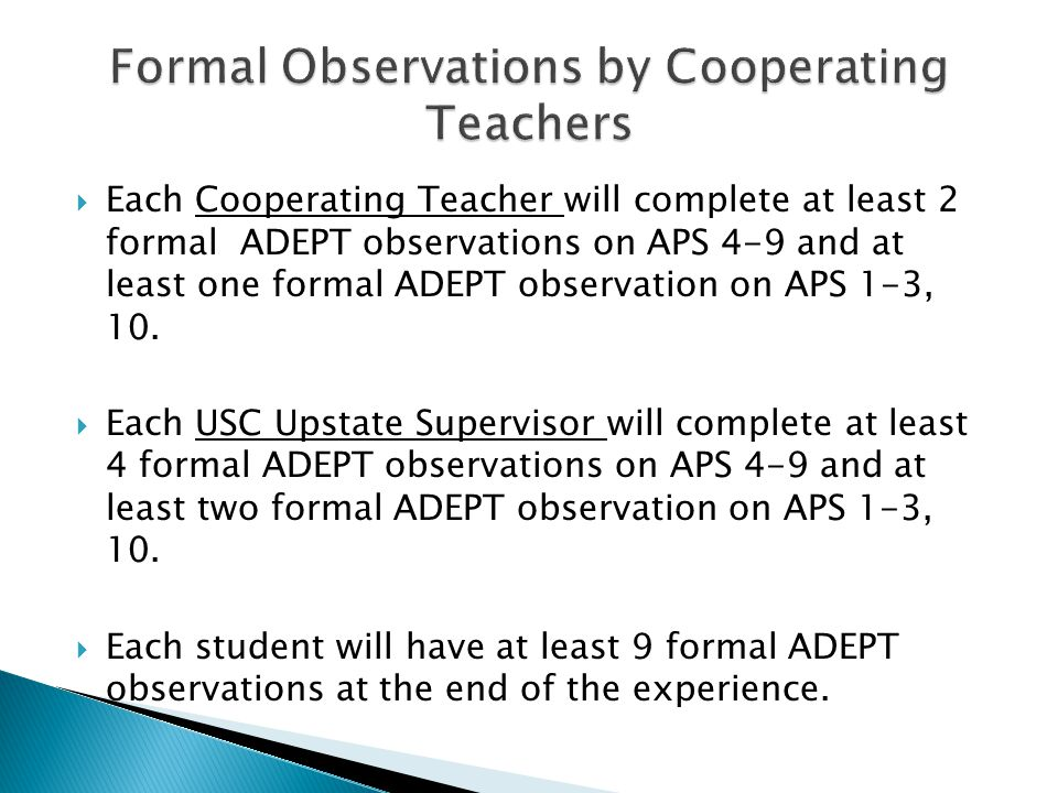  Each Cooperating Teacher will complete at least 2 formal ADEPT observations on APS 4-9 and at least one formal ADEPT observation on APS 1-3, 10.