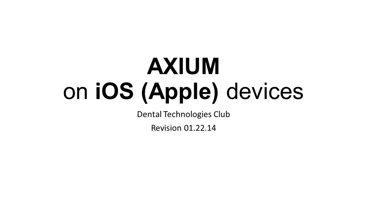 AXIUM on iOS (Apple) devices Dental Technologies Club Revision 01.22.14
