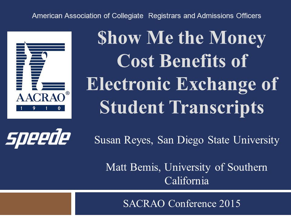 $how Me the Money Cost Benefits of Electronic Exchange of Student Transcripts SACRAO Conference 2015 American Association of Collegiate Registrars and Admissions Officers Susan Reyes, San Diego State University Matt Bemis, University of Southern California