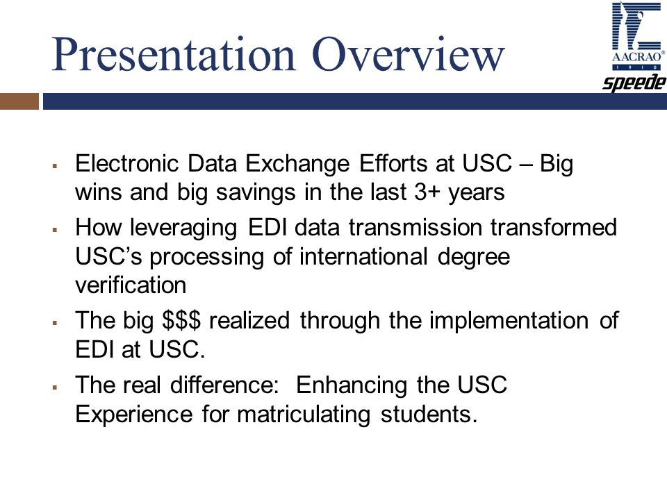 Presentation Overview  Electronic Data Exchange Efforts at USC – Big wins and big savings in the last 3+ years  How leveraging EDI data transmission transformed USC's processing of international degree verification  The big $$$ realized through the implementation of EDI at USC.