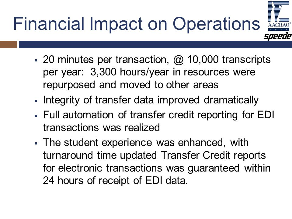 Financial Impact on Operations  20 minutes per transaction, @ 10,000 transcripts per year: 3,300 hours/year in resources were repurposed and moved to other areas  Integrity of transfer data improved dramatically  Full automation of transfer credit reporting for EDI transactions was realized  The student experience was enhanced, with turnaround time updated Transfer Credit reports for electronic transactions was guaranteed within 24 hours of receipt of EDI data.
