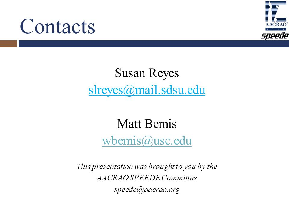 Contacts Susan Reyes slreyes@mail.sdsu.edu Matt Bemis wbemis@usc.edu This presentation was brought to you by the AACRAO SPEEDE Committee speede@aacrao.org