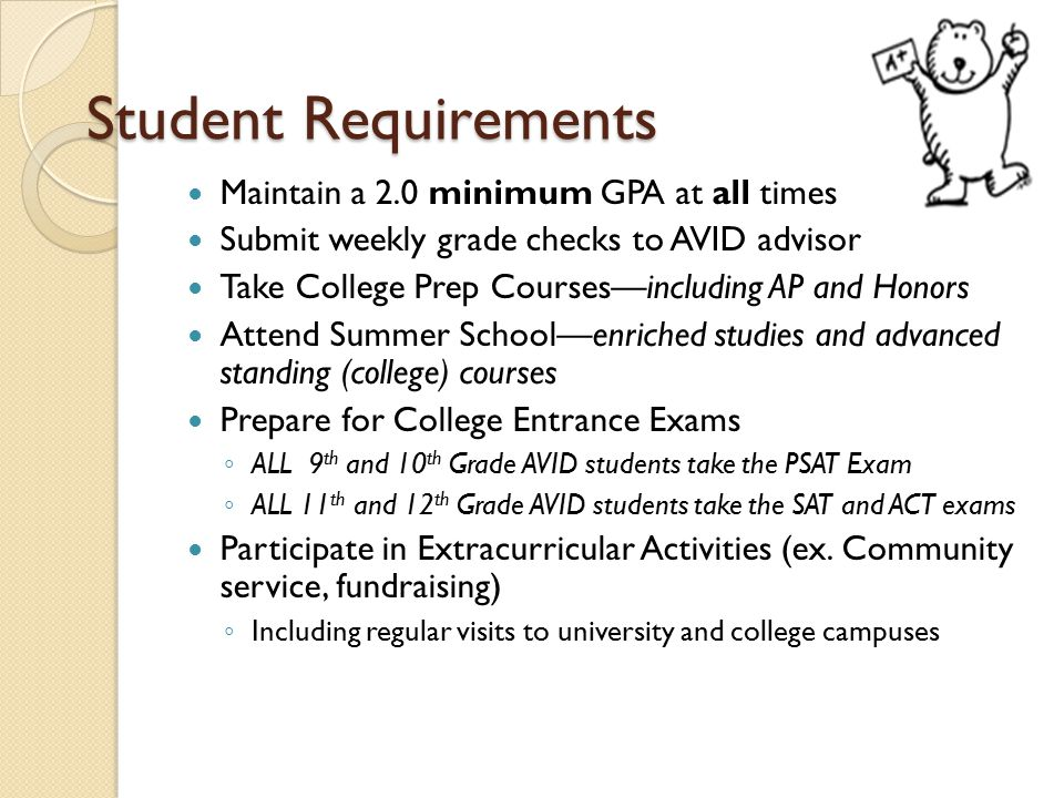 Student Requirements Maintain a 2.0 minimum GPA at all times Submit weekly grade checks to AVID advisor Take College Prep Courses—including AP and Honors Attend Summer School—enriched studies and advanced standing (college) courses Prepare for College Entrance Exams ◦ ALL 9 th and 10 th Grade AVID students take the PSAT Exam ◦ ALL 11 th and 12 th Grade AVID students take the SAT and ACT exams Participate in Extracurricular Activities (ex.