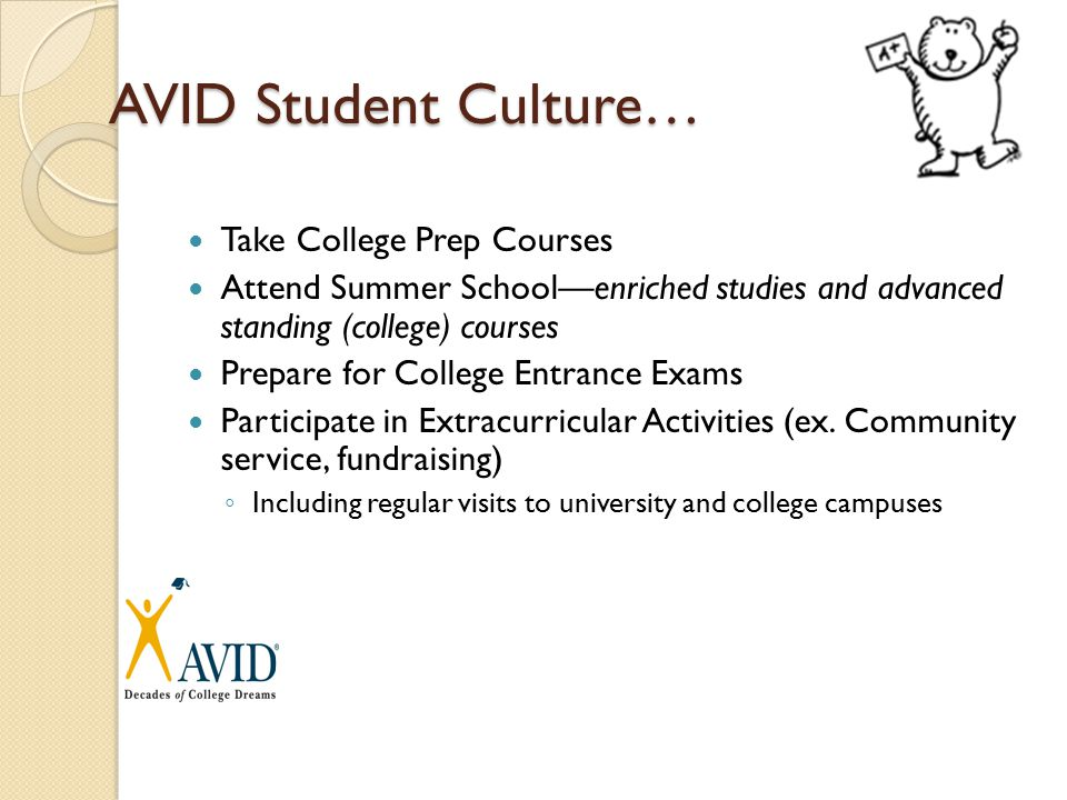 AVID Student Culture… Take College Prep Courses Attend Summer School—enriched studies and advanced standing (college) courses Prepare for College Entrance Exams Participate in Extracurricular Activities (ex.