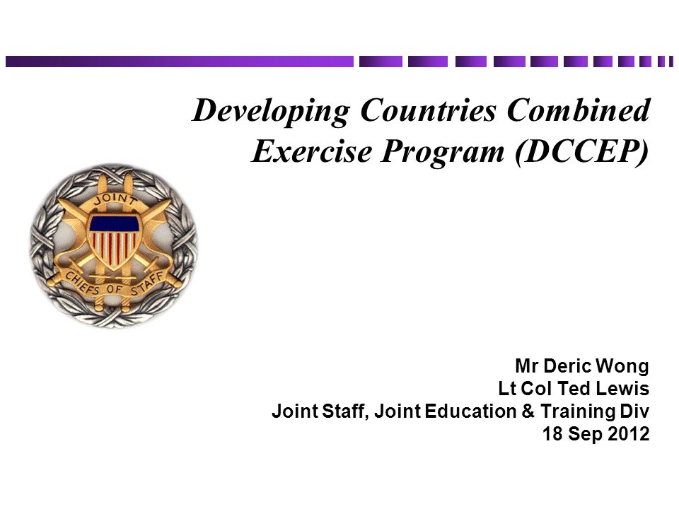Developing Countries Combined Exercise Program (DCCEP) Mr Deric Wong Lt Col Ted Lewis Joint Staff, Joint Education & Training Div 18 Sep 2012