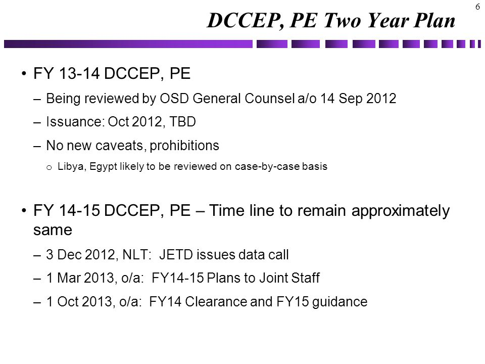 DCCEP, PE Two Year Plan 6 FY 13-14 DCCEP, PE –Being reviewed by OSD General Counsel a/o 14 Sep 2012 –Issuance: Oct 2012, TBD –No new caveats, prohibitions o Libya, Egypt likely to be reviewed on case-by-case basis FY 14-15 DCCEP, PE – Time line to remain approximately same –3 Dec 2012, NLT: JETD issues data call –1 Mar 2013, o/a: FY14-15 Plans to Joint Staff –1 Oct 2013, o/a: FY14 Clearance and FY15 guidance