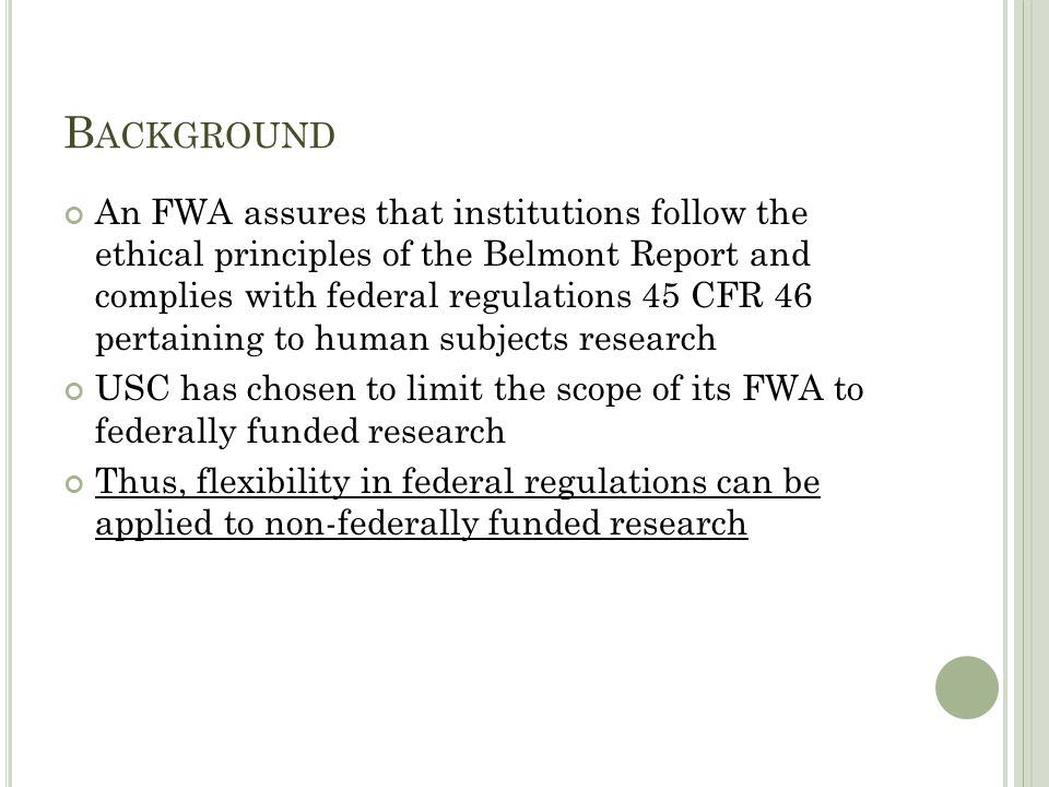 B ACKGROUND An FWA assures that institutions follow the ethical principles of the Belmont Report and complies with federal regulations 45 CFR 46 pertaining to human subjects research USC has chosen to limit the scope of its FWA to federally funded research Thus, flexibility in federal regulations can be applied to non-federally funded research