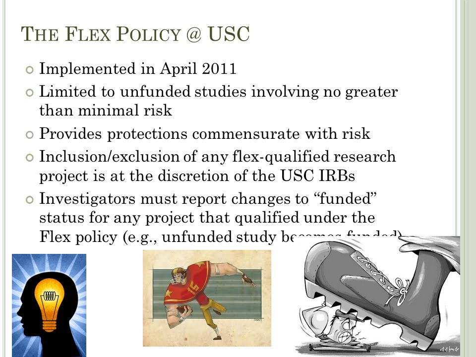 T HE F LEX P OLICY @ USC Implemented in April 2011 Limited to unfunded studies involving no greater than minimal risk Provides protections commensurat