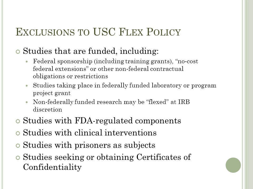 "E XCLUSIONS TO USC F LEX P OLICY Studies that are funded, including: Federal sponsorship (including training grants), ""no-cost federal extensions"" or"
