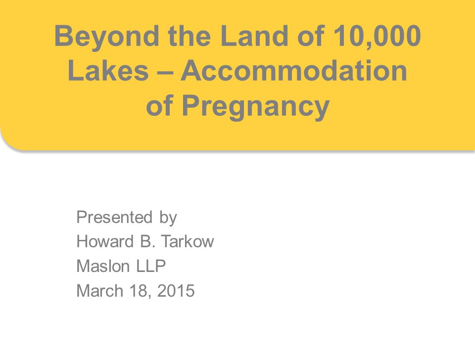 Beyond the Land of 10,000 Lakes – Accommodation of Pregnancy Presented by Howard B. Tarkow Maslon LLP March 18, 2015