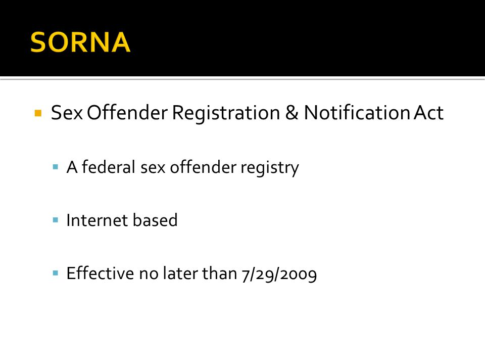  Sex Offender Registration & Notification Act  A federal sex offender registry  Internet based  Effective no later than 7/29/2009