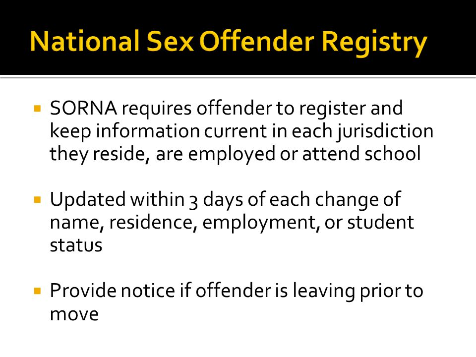  SORNA requires offender to register and keep information current in each jurisdiction they reside, are employed or attend school  Updated within 3 days of each change of name, residence, employment, or student status  Provide notice if offender is leaving prior to move