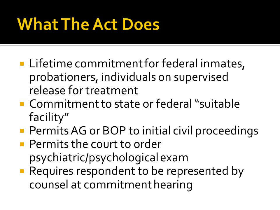  Lifetime commitment for federal inmates, probationers, individuals on supervised release for treatment  Commitment to state or federal suitable facility  Permits AG or BOP to initial civil proceedings  Permits the court to order psychiatric/psychological exam  Requires respondent to be represented by counsel at commitment hearing