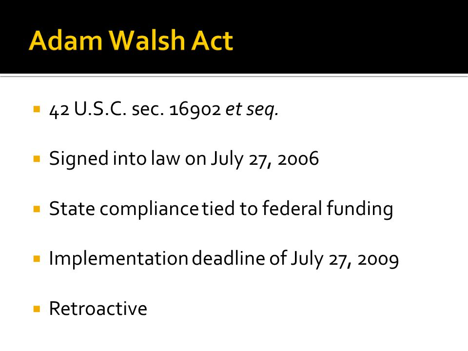  42 U.S.C. sec. 16902 et seq.  Signed into law on July 27, 2006  State compliance tied to federal funding  Implementation deadline of July 27, 200