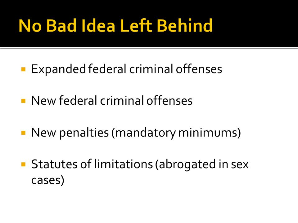  Expanded federal criminal offenses  New federal criminal offenses  New penalties (mandatory minimums)  Statutes of limitations (abrogated in sex cases)