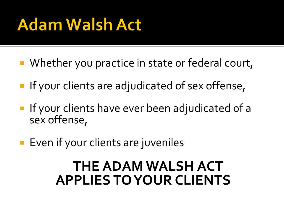  Whether you practice in state or federal court,  If your clients are adjudicated of sex offense,  If your clients have ever been adjudicated of a sex offense,  Even if your clients are juveniles THE ADAM WALSH ACT APPLIES TO YOUR CLIENTS