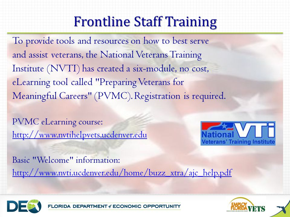 Frontline Staff Training To provide tools and resources on how to best serve and assist veterans, the National Veterans Training Institute (NVTI) has