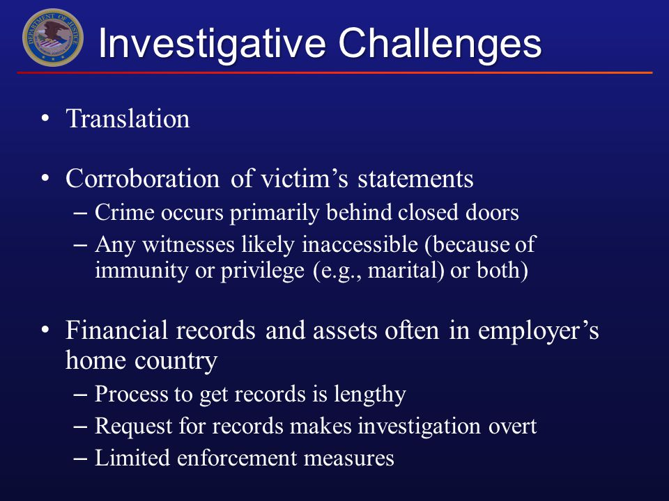 Investigative Challenges Translation Corroboration of victim's statements – Crime occurs primarily behind closed doors – Any witnesses likely inaccessible (because of immunity or privilege (e.g., marital) or both) Financial records and assets often in employer's home country – Process to get records is lengthy – Request for records makes investigation overt – Limited enforcement measures