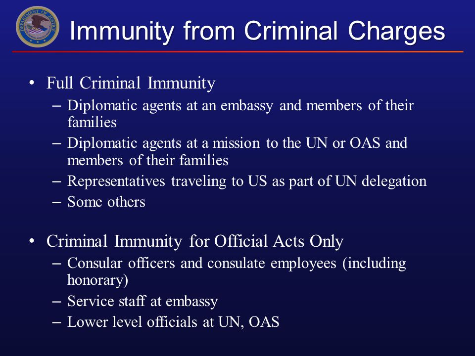 Immunity from Criminal Charges Full Criminal Immunity – Diplomatic agents at an embassy and members of their families – Diplomatic agents at a mission to the UN or OAS and members of their families – Representatives traveling to US as part of UN delegation – Some others Criminal Immunity for Official Acts Only – Consular officers and consulate employees (including honorary) – Service staff at embassy – Lower level officials at UN, OAS