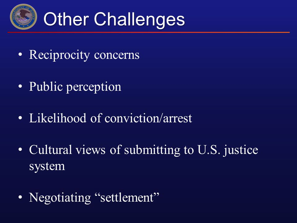 Other Challenges Reciprocity concerns Public perception Likelihood of conviction/arrest Cultural views of submitting to U.S.