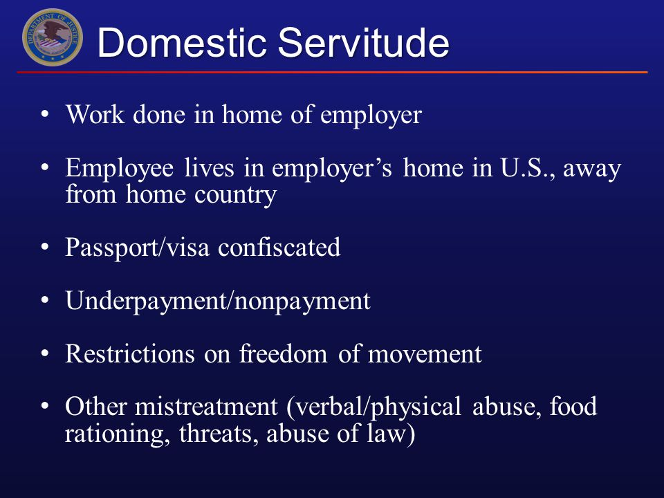 Domestic Servitude Work done in home of employer Employee lives in employer's home in U.S., away from home country Passport/visa confiscated Underpayment/nonpayment Restrictions on freedom of movement Other mistreatment (verbal/physical abuse, food rationing, threats, abuse of law)