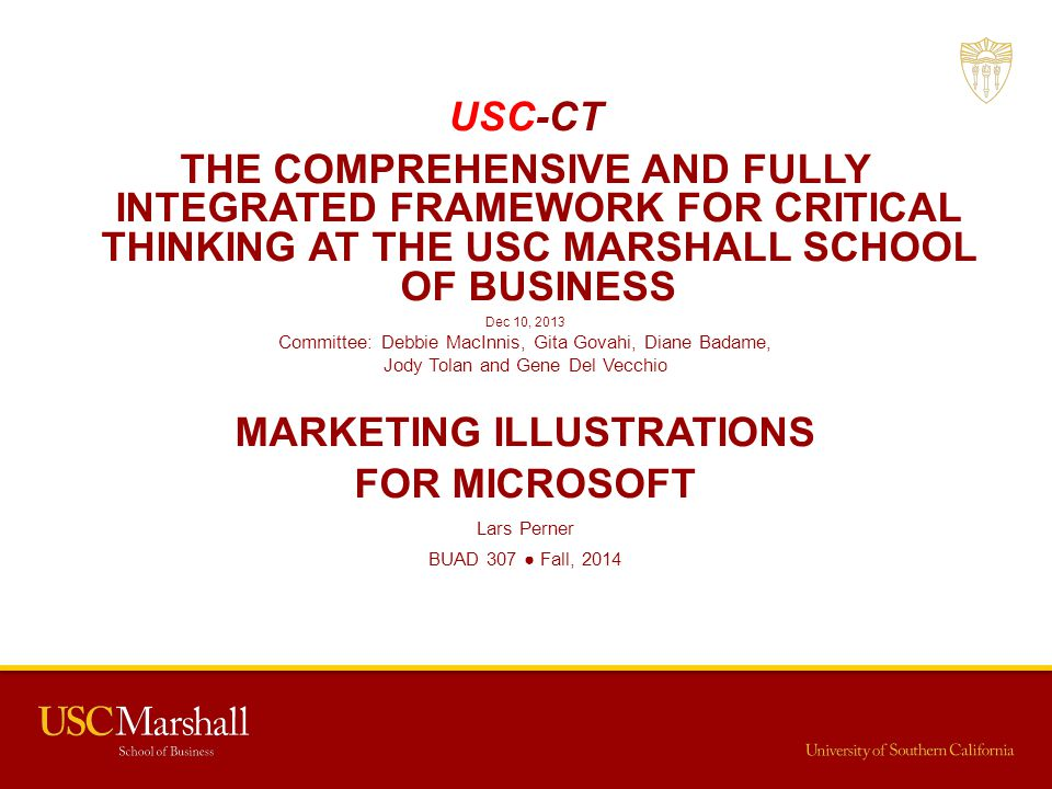 USC-CT THE COMPREHENSIVE AND FULLY INTEGRATED FRAMEWORK FOR CRITICAL THINKING AT THE USC MARSHALL SCHOOL OF BUSINESS Dec 10, 2013 Committee: Debbie Ma