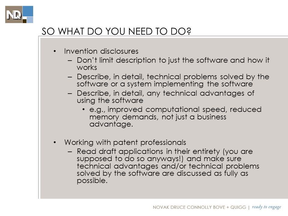 Invention disclosures – Don't limit description to just the software and how it works – Describe, in detail, technical problems solved by the software or a system implementing the software – Describe, in detail, any technical advantages of using the software e.g., improved computational speed, reduced memory demands, not just a business advantage.