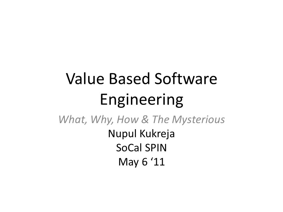 Value Based Software Engineering What, Why, How & The Mysterious Nupul Kukreja SoCal SPIN May 6 '11