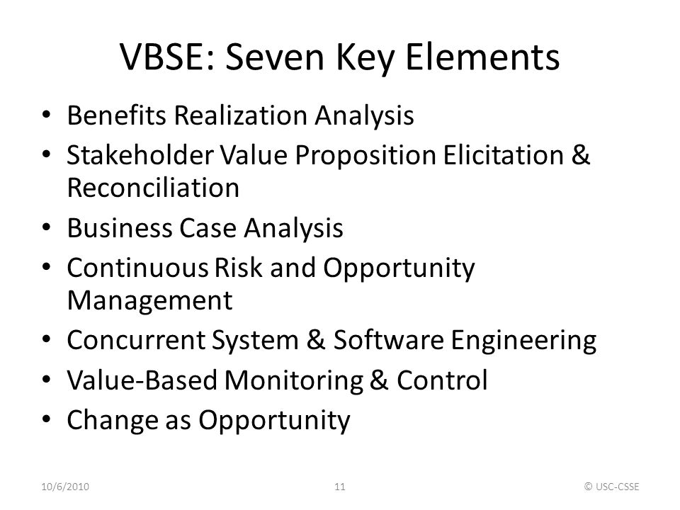 VBSE: Seven Key Elements Benefits Realization Analysis Stakeholder Value Proposition Elicitation & Reconciliation Business Case Analysis Continuous Ri