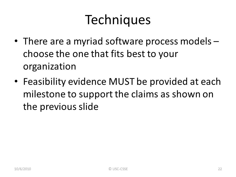 Techniques There are a myriad software process models – choose the one that fits best to your organization Feasibility evidence MUST be provided at ea