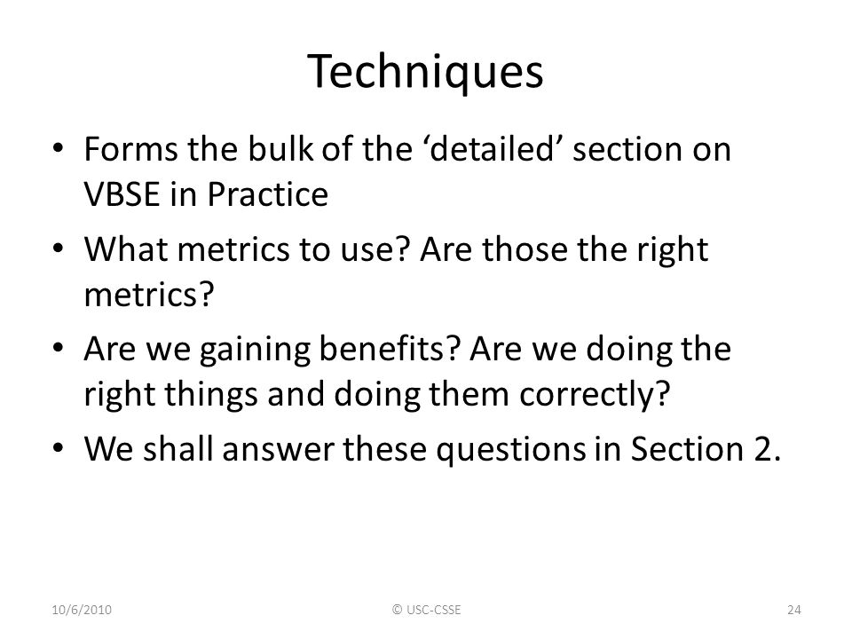 Techniques Forms the bulk of the 'detailed' section on VBSE in Practice What metrics to use? Are those the right metrics? Are we gaining benefits? Are